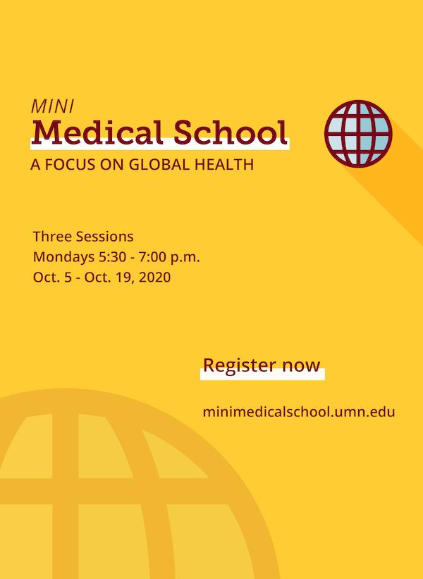 Mini Medical School: A Focus on Global Health Banner with a globe icon, Text reads Three sessions, Mondays 5:30-7 pm October 5 to October 19, 2020, register now at minimedicalschool.umn.edu